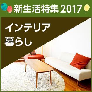 新生活特集2017 インテリア・暮らしのアイテム